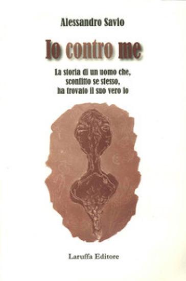 Io contro me. La storia di un uomo che, sconfitto se stesso, ha trovato il suo vero io - Alessandro Savio | Kritjur.org