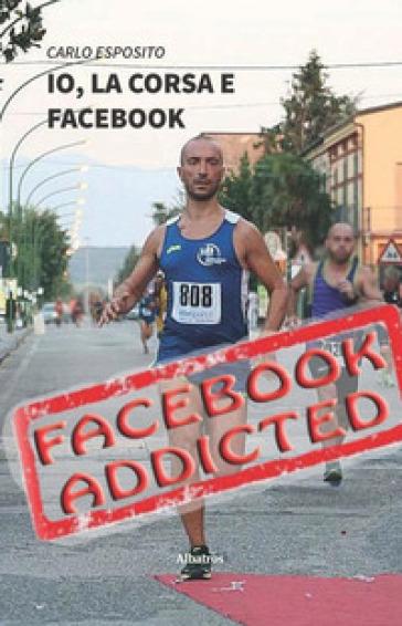 Io, la corsa e Facebook. Una storia di ordinario disagio dal mondo social-running - Carlo Esposito  