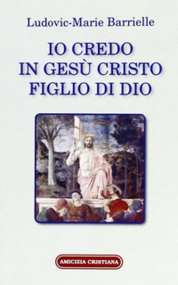 Io credo in Gesù Cristo figlio di Dio - Ludovic-Marie Barrielle |