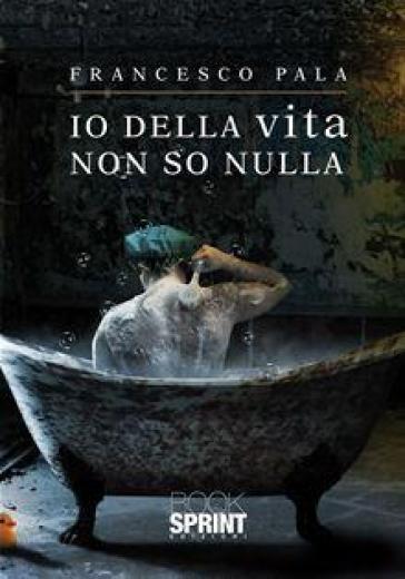 Io della vita non so nulla - Francesco Pala   Kritjur.org