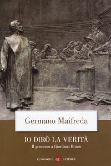 Io dirò la verità. Il processo a Giordano Bruno - Germano Maifreda |