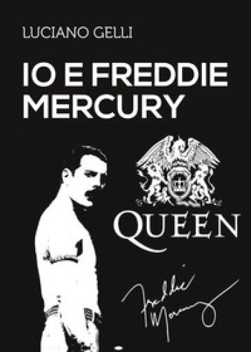 Io e Freddie Mercury - Luciano Gelli |