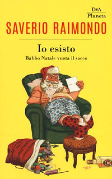 Io esisto. Babbo Natale vuota il sacco - Saverio Raimondo  
