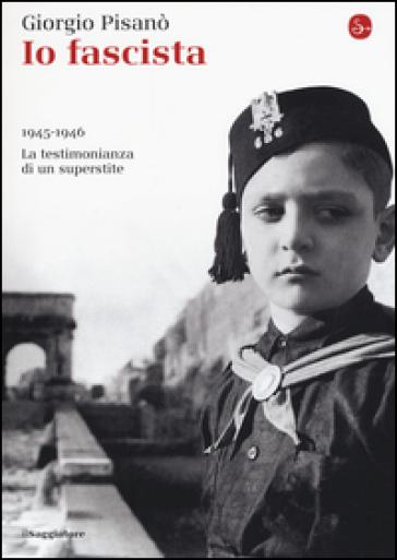 Io fascista. 1945-1946. La testimonianza di un superstite - Giorgio Pisanò |