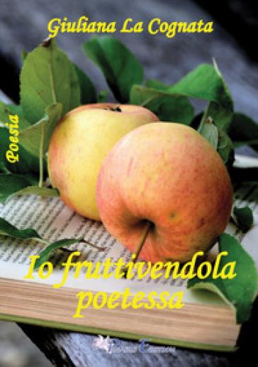 Io fruttivendola poetessa - Giuliana La Cognata |