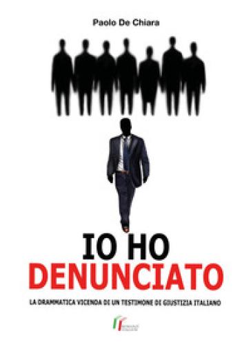 Io ho denunciato. La drammatica vicenda di un testimone di giustizia italiano - Paolo De Chiara | Rochesterscifianimecon.com
