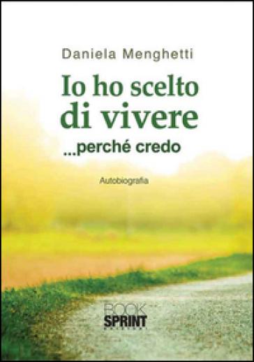 Io ho scelto di vivere... perché credo - Daniela Menghetti |