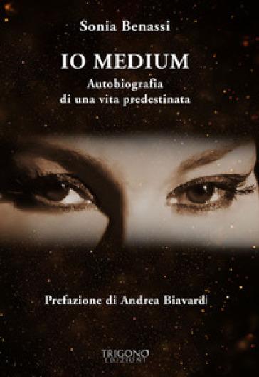 Io medium. Autobiografia di una vita predestinata - Sonia Benassi |