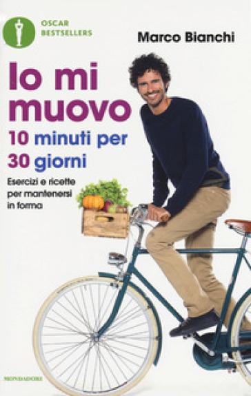 Io mi muovo. 10 minuti per 30 giorni: esercizi e ricette per mantenersi in forma - Marco Bianchi | Thecosgala.com