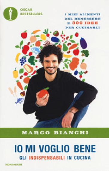 Io mi voglio bene. Gli indispensabili in cucina: i miei alimenti del benessere e 300 idee per cucinarli - Marco Bianchi pdf epub