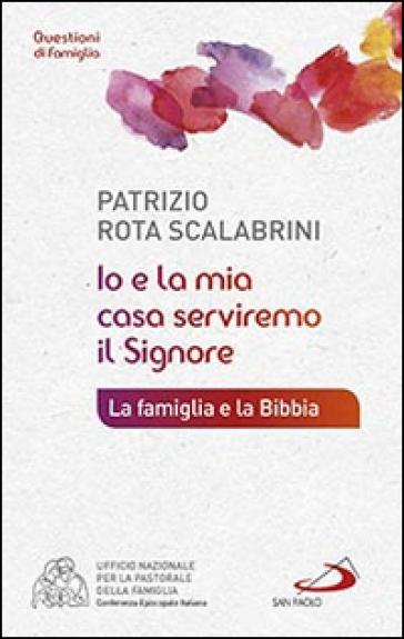 Io e la mia casa serviremo il Signore. La famiglia e la Bibbia - Patrizio Rota Scalabrini | Kritjur.org