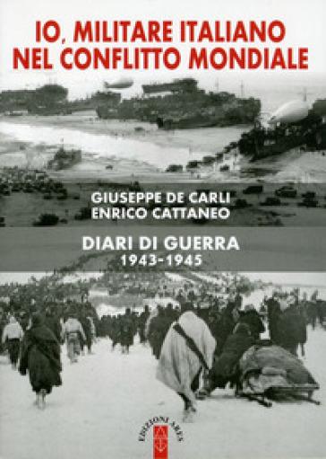 Io, militare italiano nel conflitto mondiale. Diari di guerra 1943-1945 - Enrico Cattaneo | Jonathanterrington.com