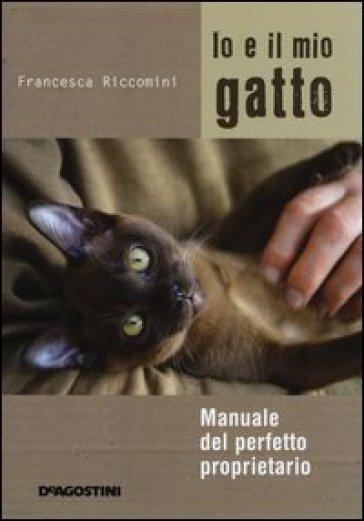 Io e il mio gatto. Manuale del perfetto proprietario - Francesca Riccomini |
