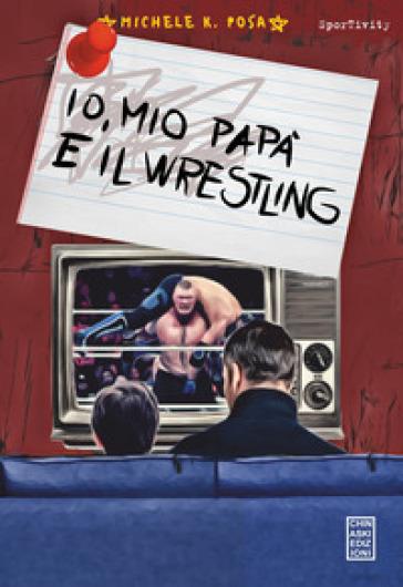 Io, mio papà e il wrestling - Michele K. Posa |