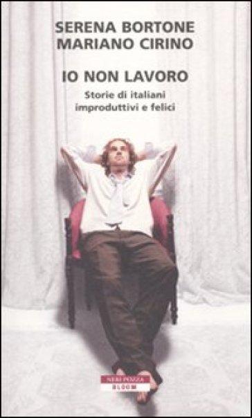 Io non lavoro. Storie di italiani improduttivi e felici - Cirino Bortone |