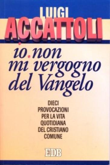 «Io non mi vergogno del Vangelo» (Romani 1, 16). Dieci provocazioni per la vita quotidiana del cristiano comune - Luigi Accattoli |
