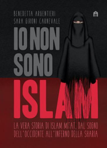 Io non sono Islam. La vera storia di Islam Mitat. Dal sogno dell'Occidente, all'inferno della sharia - Benedetta Argentieri |