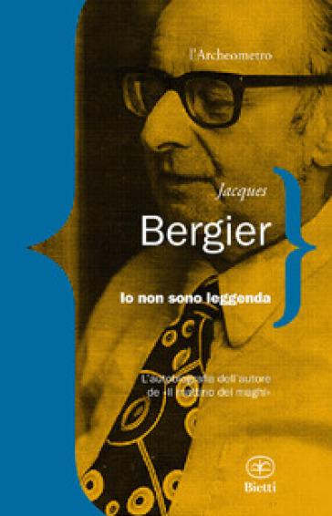 Io non sono leggenda - Jacques Bergier |