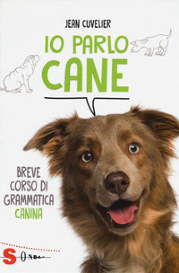 Io parlo cane. Breve corso di grammatica canina - Jean Cuvelier |