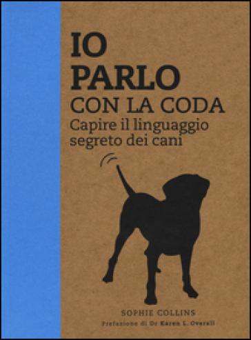 Io parlo con la coda. Capire il linguaggio segreto dei cani - Sophie Collins pdf epub