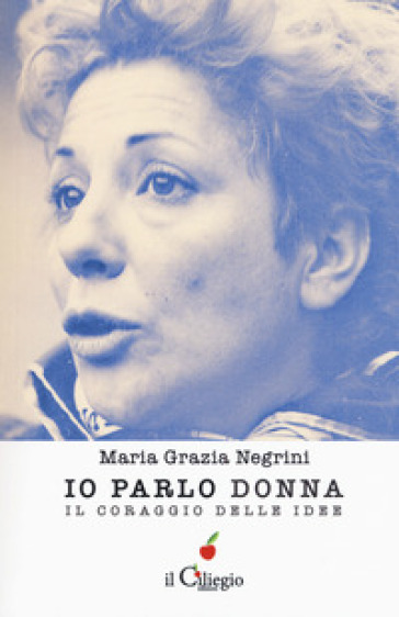 Io parlo donna. Il coraggio delle idee - Maria Grazia Negrini |