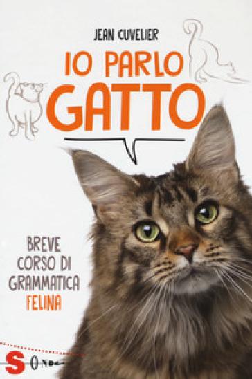 Io parlo gatto. Breve corso di grammatica felina - Jean Cuvelier  
