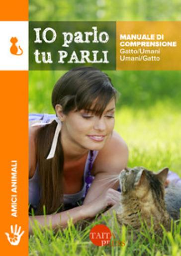 Io parlo tu parli. Manuale di comprensione gatto/umani, umani/gatto - Catia Olmini | Jonathanterrington.com