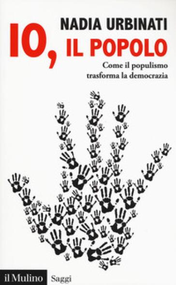 Io, il popolo. Come il populismo trasforma la democrazia - Nadia Urbinati |