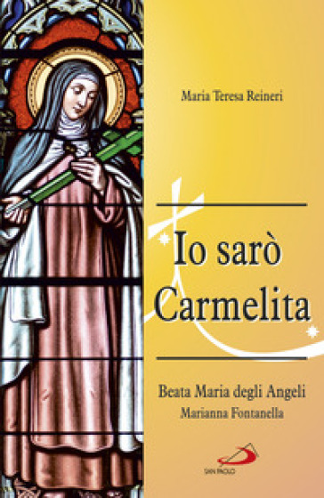 Io sarò Carmelita. Marianna Fontanella, beata Maria degli angeli, 7 gennaio 1661 - 16 dicembre 1717 - Maria Teresa Reineri  