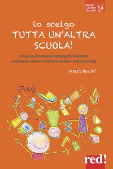 Io scelgo tutta un'altra scuola! Una guida alle soluzioni pedagogiche alternative: Montessori, Steiner, outdoor education, homeschooling - Marzia Bosoni pdf epub