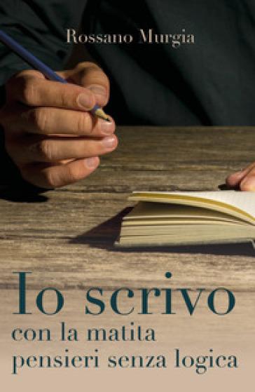 Io scrivo con la matita pensieri senza logica - Rossano Murgia  