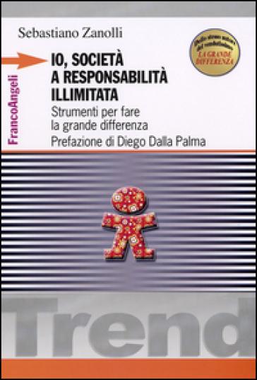 Io, società a responsabilità illimitata. Strumenti per fare la grande differenza - Sebastiano Zanolli pdf epub