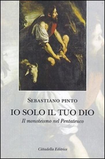 Io solo il tuo Dio. Il monoteismo nel Pentateuco - Sebastiano Pinto |