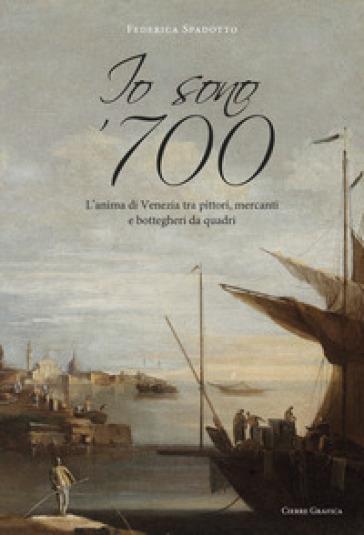 Io sono '700. L'anima di Venezia tra pittori, mercanti e bottegheri da quadri - Federica Spadotto | Thecosgala.com