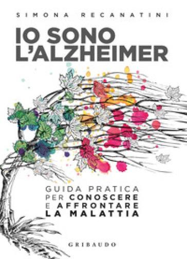 Io sono l'Alzheimer. Guida pratica per conoscere e affrontare la malattia - Simona Recanatini  