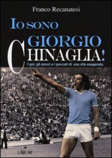 Io sono Giorgio Chinaglia! I gol, gli amori e i peccati di una vita esagerata - Franco Recanatesi | Rochesterscifianimecon.com