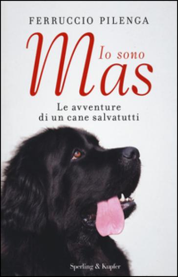 Io sono Mas. Le avventure di un cane salvatutti - Ferruccio Pilenga |