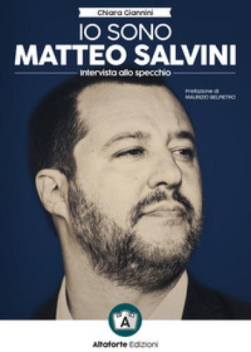 Io sono Matteo Salvini. Intervista allo specchio - Chiara Giannini |