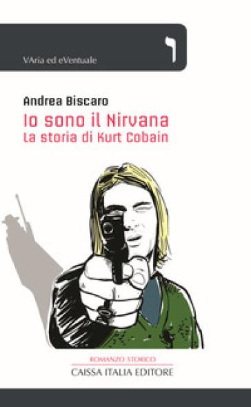 Io sono il Nirvana. La storia di Kurt Cobain - Andrea Biscaro |