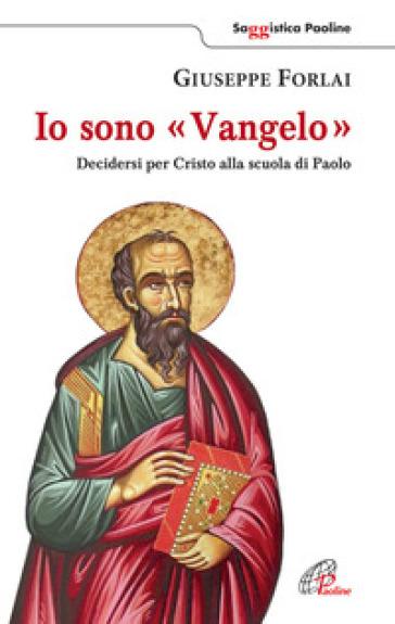 Io sono Vangelo. Decidersi per Cristo alla scuola di Paolo - Giuseppe Forlai |