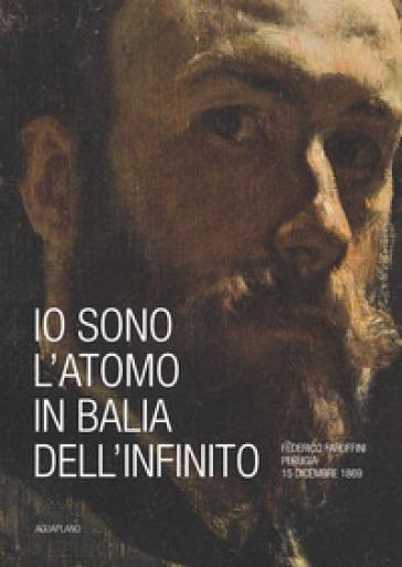 Io sono l'atomo in balìa dell'infinito. Federico Faruffini, Perugia, 15 dicembre 1869. Catalogo della mostra (Perugia, 19 ottobre-15 dicembre 2019). Ediz. a colori - A. Finocchi |