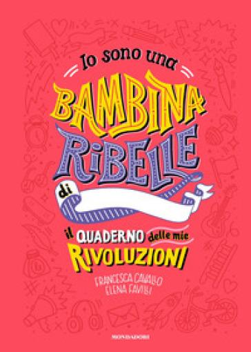 Io sono una bambina ribelle. Il quaderno delle mie rivoluzioni - Francesca Cavallo  