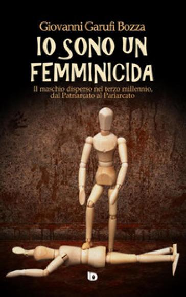 Io sono un femminicida. Il maschio disperso nel terzo millennio, dal patriarcato al pariarcato - Giovanni Garufi Bozza  