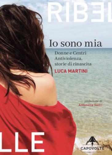 Io sono mia. Donne e centri antiviolenza, storie di rinascita - Luca Martini pdf epub