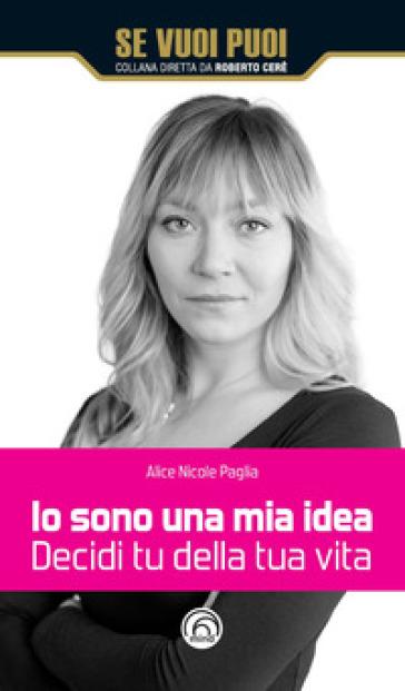 Io sono una mia idea. Decidi tu della tua vita - Alice Nicole Paglia pdf epub