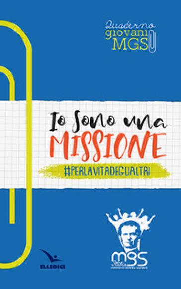 Io sono una missione. #perlavitadeglialtri. Quaderno giovani MGS - Movimento Giovanile Salesiano Italia  