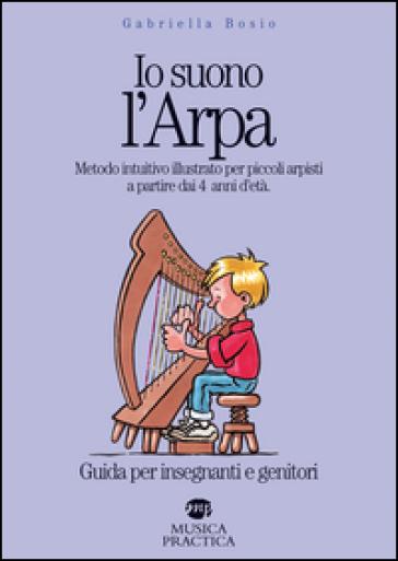 Io suono l'arpa. Metodo intuitivo illustrato per piccoli arpisti a partire dai 4 anni d'età. Guida per insegnanti e genitori - Gabriella Bosio |