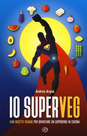 Io superveg. 100 ricette vegane per diventare un supereroe in cucina - Andrea Arquà   Rochesterscifianimecon.com