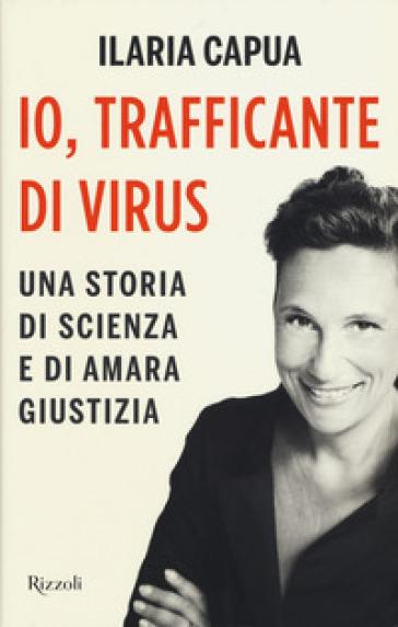 Io, trafficante di virus. Una storia di scienza e di amara giustizia - Ilaria Capua | Thecosgala.com