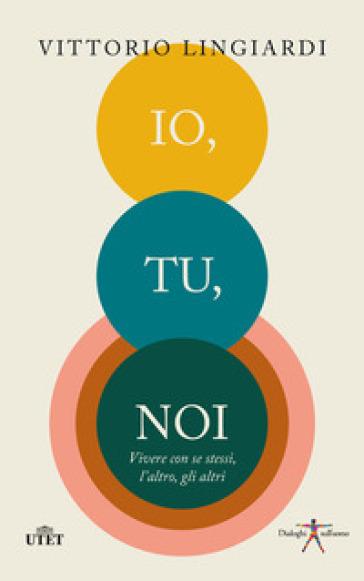 Io, tu, noi. Vivere con se stessi, l'altro, gli altri - Vittorio Lingiardi | Thecosgala.com